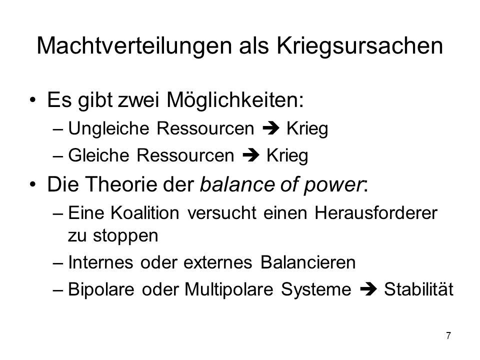 7 Machtverteilungen als Kriegsursachen Es gibt zwei Möglichkeiten: –Ungleiche Ressourcen Krieg –Gleiche Ressourcen Krieg Die Theorie der balance of po