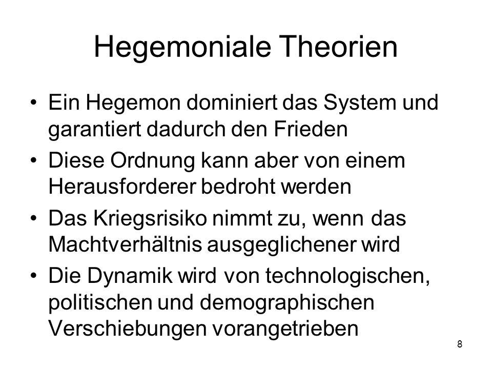 8 Hegemoniale Theorien Ein Hegemon dominiert das System und garantiert dadurch den Frieden Diese Ordnung kann aber von einem Herausforderer bedroht we