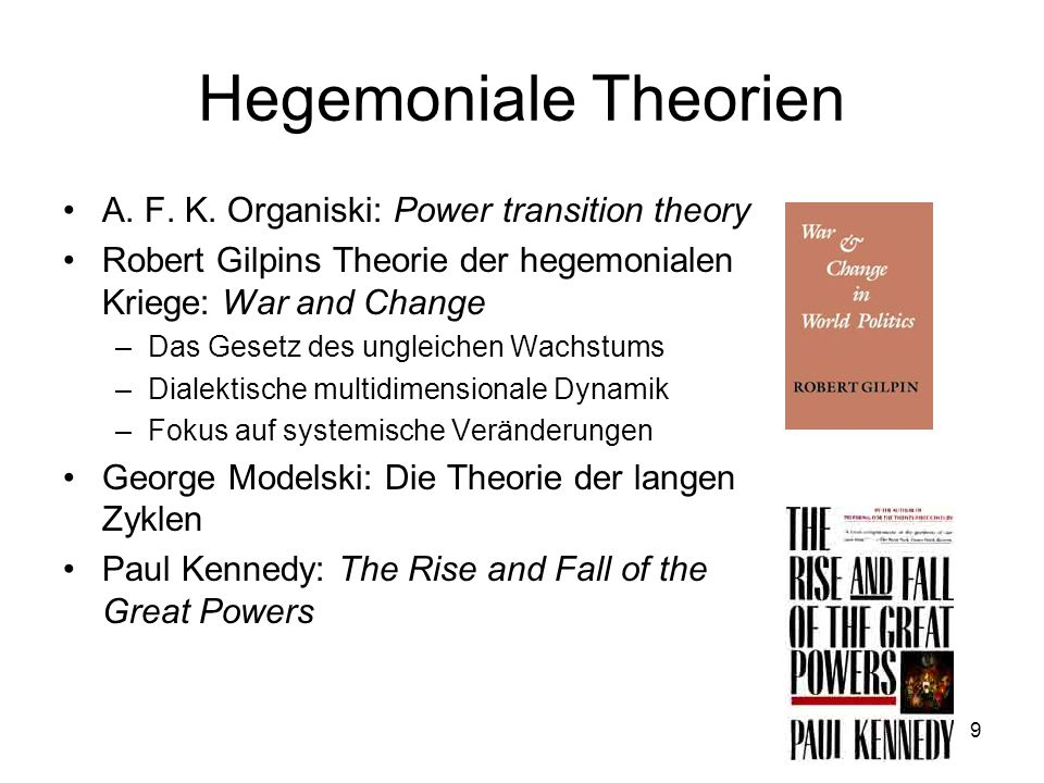 9 Hegemoniale Theorien A. F. K. Organiski: Power transition theory Robert Gilpins Theorie der hegemonialen Kriege: War and Change –Das Gesetz des ungl