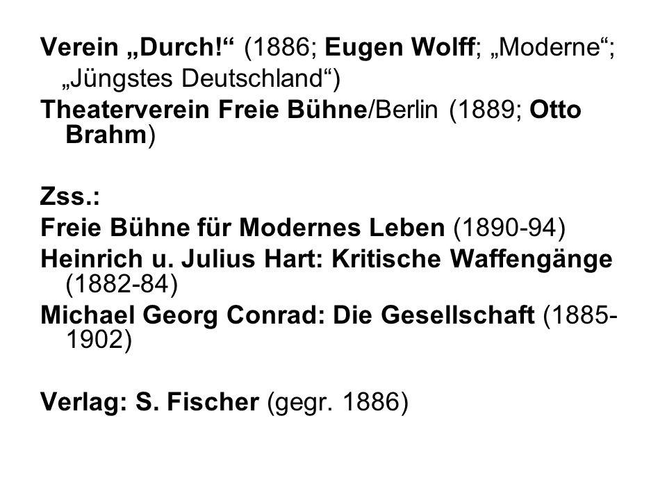 Verein Durch! (1886; Eugen Wolff; Moderne; Jüngstes Deutschland) Theaterverein Freie Bühne/Berlin (1889; Otto Brahm) Zss.: Freie Bühne für Modernes Le