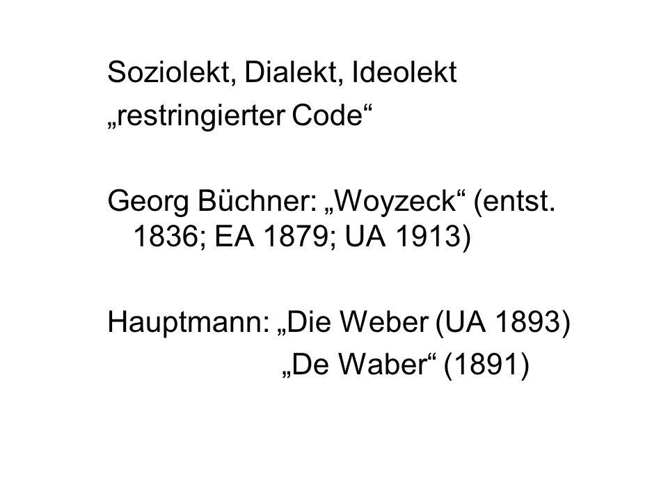 Soziolekt, Dialekt, Ideolekt restringierter Code Georg Büchner: Woyzeck (entst. 1836; EA 1879; UA 1913) Hauptmann: Die Weber (UA 1893) De Waber (1891)