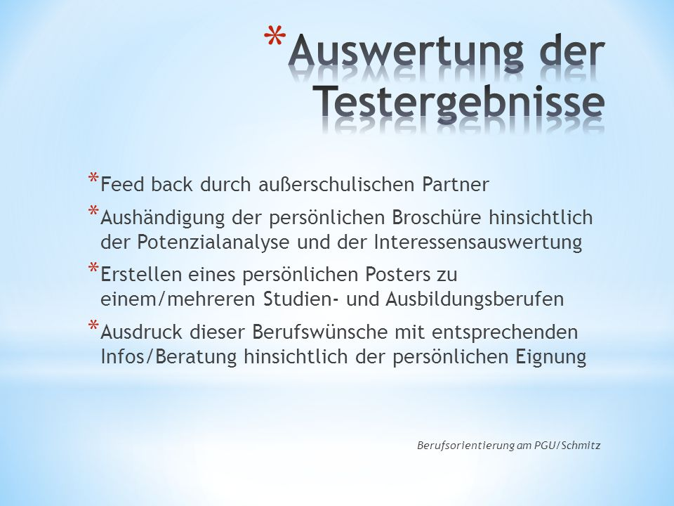 * Feed back durch außerschulischen Partner * Aushändigung der persönlichen Broschüre hinsichtlich der Potenzialanalyse und der Interessensauswertung * Erstellen eines persönlichen Posters zu einem/mehreren Studien- und Ausbildungsberufen * Ausdruck dieser Berufswünsche mit entsprechenden Infos/Beratung hinsichtlich der persönlichen Eignung Berufsorientierung am PGU/Schmitz