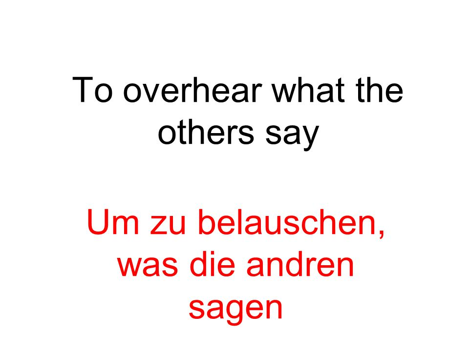To overhear what the others say Um zu belauschen, was die andren sagen
