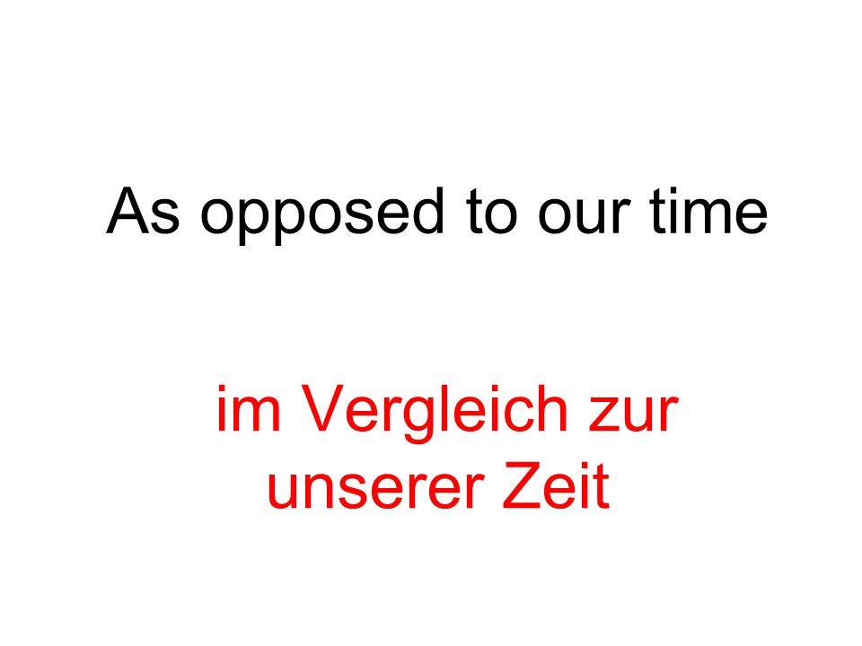As opposed to our time im Vergleich zur unserer Zeit