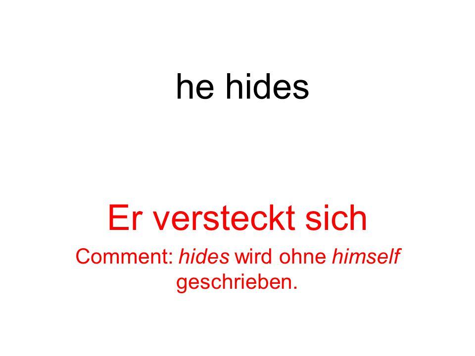 he hides Er versteckt sich Comment: hides wird ohne himself geschrieben.