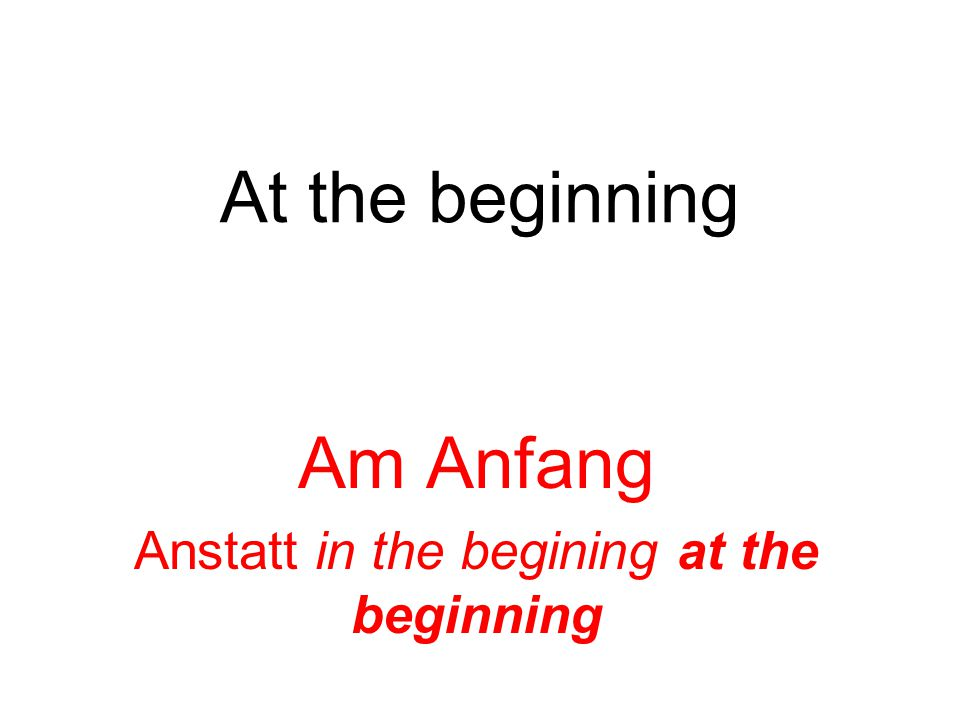 At the beginning Am Anfang Anstatt in the begining at the beginning