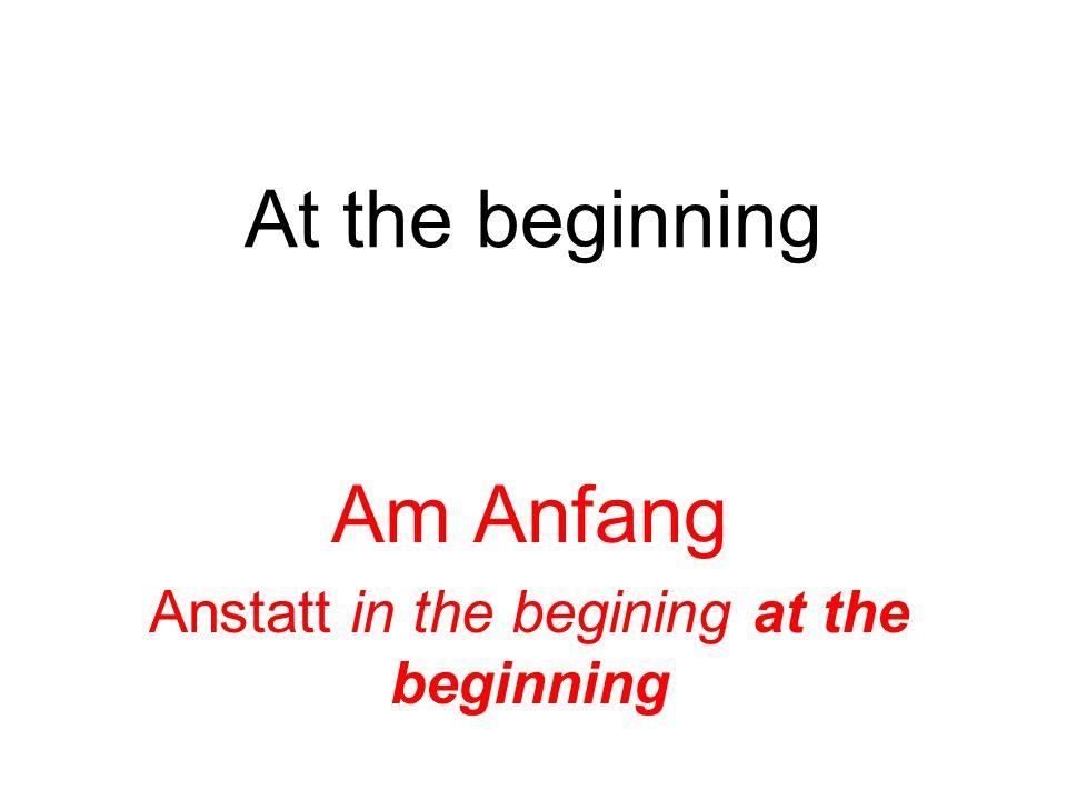 At the beginning Am Anfang Anstatt in the begining at the beginning