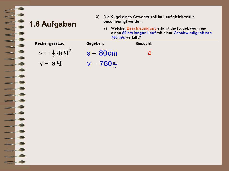 1.6 Aufgaben Rechengesetze:Gegeben:Gesucht: 3)Die Kugel eines Gewehrs soll im Lauf gleichmäßig beschleunigt werden.