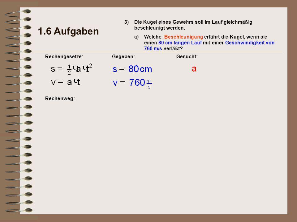 Rechenweg: 1.6 Aufgaben Rechengesetze:Gegeben:Gesucht: 3)Die Kugel eines Gewehrs soll im Lauf gleichmäßig beschleunigt werden.