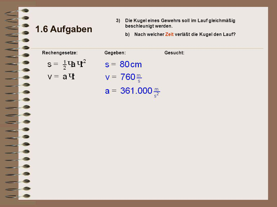 Gesucht: 1.6 Aufgaben Rechengesetze:Gegeben: 3) b)Nach welcher Zeit verläßt die Kugel den Lauf.