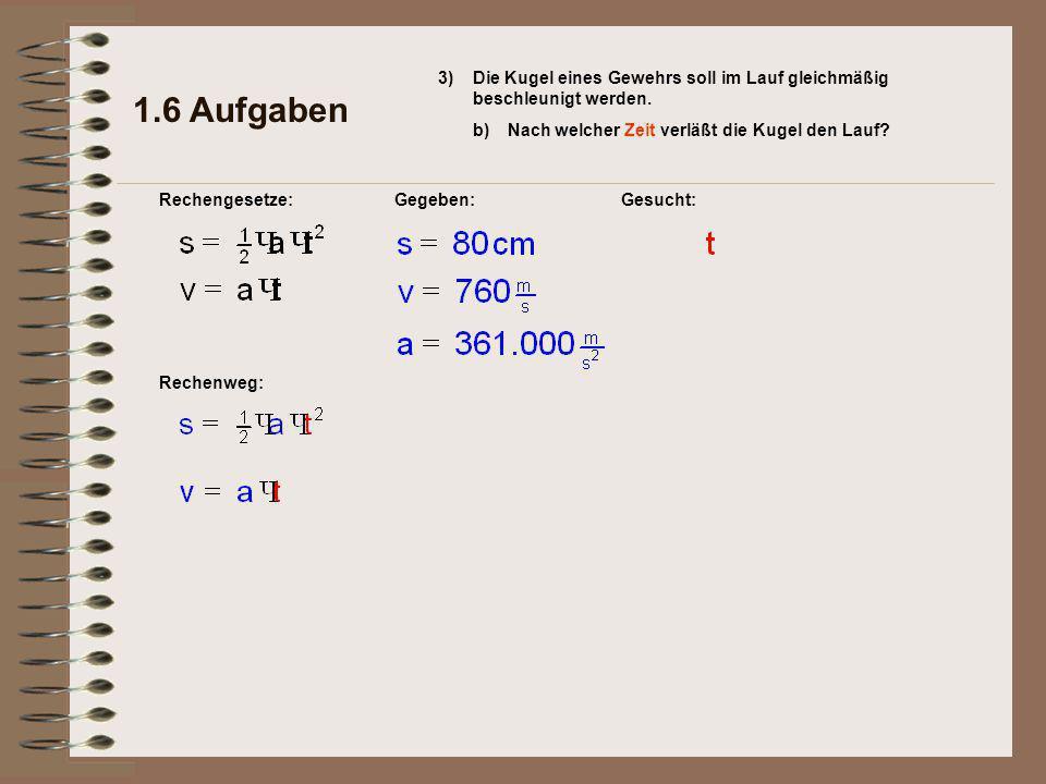Rechenweg: Gesucht: 1.6 Aufgaben Rechengesetze:Gegeben: 3) b)Nach welcher Zeit verläßt die Kugel den Lauf.