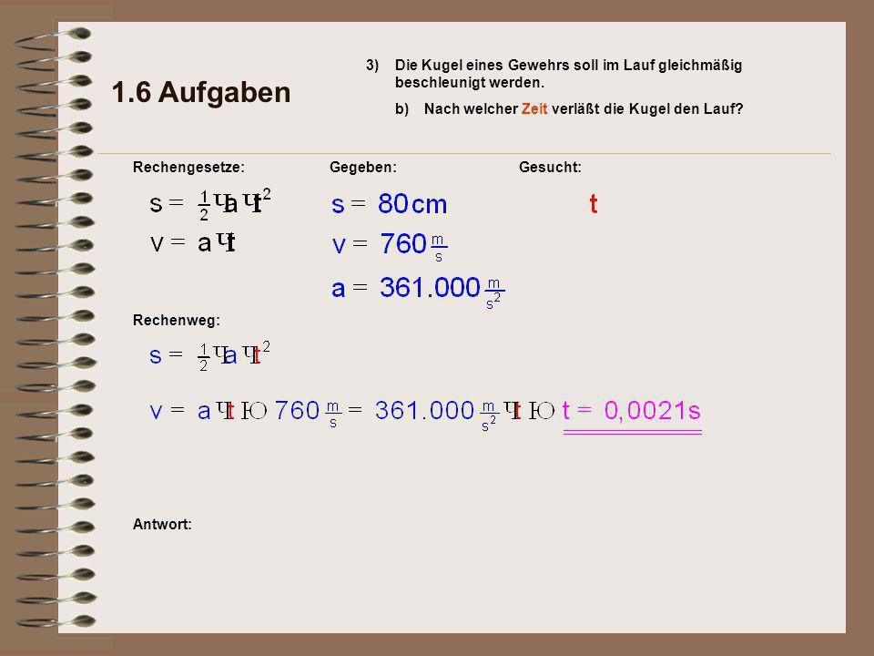 Antwort: Rechenweg: Gesucht: 1.6 Aufgaben Rechengesetze:Gegeben: 3) b)Nach welcher Zeit verläßt die Kugel den Lauf.
