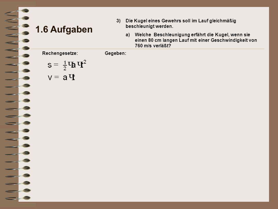 1.6 Aufgaben Rechengesetze:Gegeben: 3)Die Kugel eines Gewehrs soll im Lauf gleichmäßig beschleunigt werden.