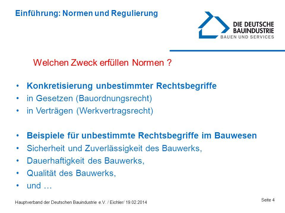 Hauptverband der Deutschen Bauindustrie e.V. / Eichler/ 19.02.2014 Seite 4 Einführung: Normen und Regulierung Welchen Zweck erfüllen Normen ? Konkreti