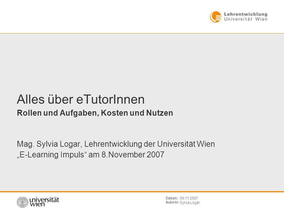 Sylvia Logar 08.11.2007Datum: Autorin: Alles über eTutorInnen Rollen und Aufgaben, Kosten und Nutzen Mag.