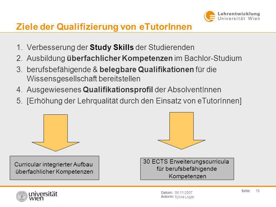 Seite: Sylvia Logar Datum: Autorin: 18 08.11.2007 Ziele der Qualifizierung von eTutorInnen 1.Verbesserung der Study Skills der Studierenden 2.Ausbildu