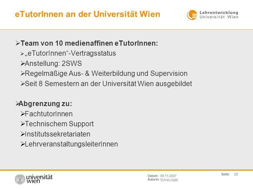 Seite: Sylvia Logar Datum: Autorin: 20 08.11.2007 eTutorInnen an der Universität Wien Team von 10 medienaffinen eTutorInnen: eTutorInnen-Vertragsstatu