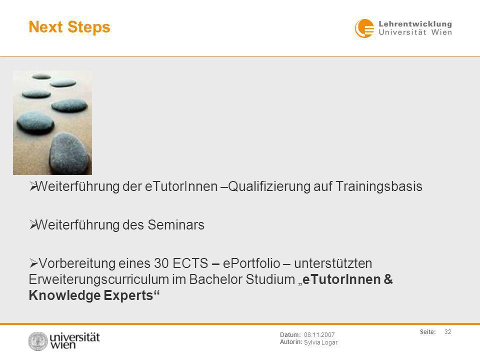 Seite: Sylvia Logar Datum: Autorin: 32 08.11.2007 Next Steps Weiterführung der eTutorInnen –Qualifizierung auf Trainingsbasis Weiterführung des Semina