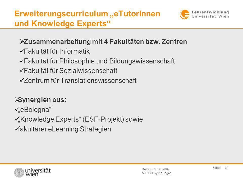 Seite: Sylvia Logar Datum: Autorin: 33 08.11.2007 Erweiterungscurriculum eTutorInnen und Knowledge Experts Zusammenarbeitung mit 4 Fakultäten bzw. Zen