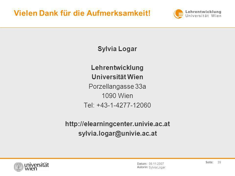 Seite: Sylvia Logar Datum: Autorin: 39 08.11.2007 Vielen Dank für die Aufmerksamkeit! Sylvia Logar Lehrentwicklung Universität Wien Porzellangasse 33a