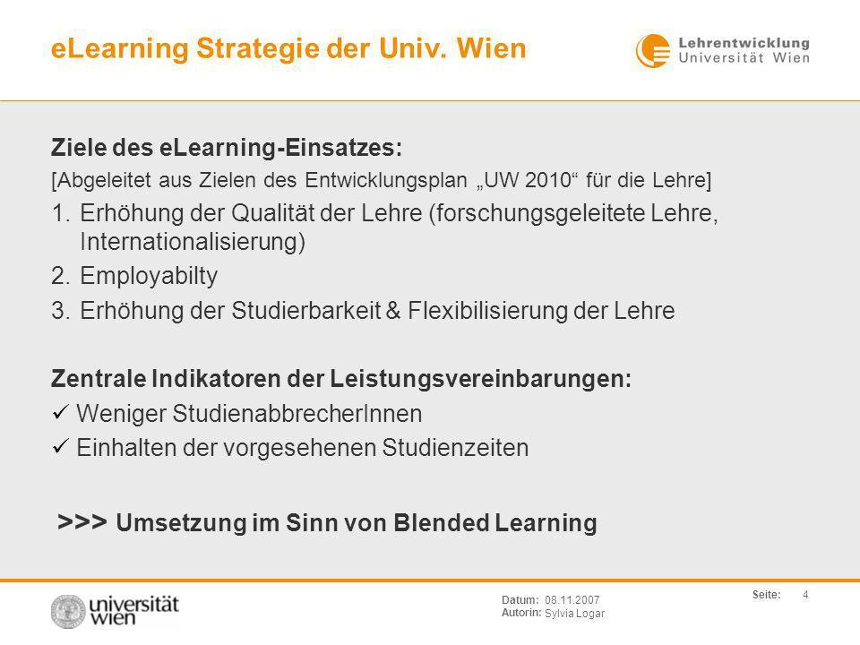Seite: Sylvia Logar Datum: Autorin: 4 08.11.2007 eLearning Strategie der Univ. Wien Ziele des eLearning-Einsatzes: [Abgeleitet aus Zielen des Entwickl