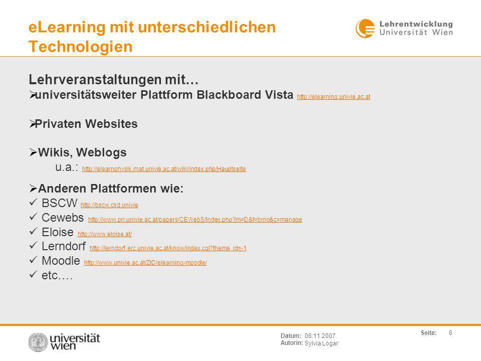 Seite: Sylvia Logar Datum: Autorin: 6 08.11.2007 eLearning mit unterschiedlichen Technologien Lehrveranstaltungen mit… universitätsweiter Plattform Blackboard Vista http://elearning.univie.ac.at http://elearning.univie.ac.at Privaten Websites Wikis, Weblogs u.a.: http://elearnphysik.mat.univie.ac.at/wiki/index.php/Hauptseite http://elearnphysik.mat.univie.ac.at/wiki/index.php/Hauptseite Anderen Plattformen wie: BSCW http://bscw.csd.univie http://bscw.csd.univie Cewebs http://www.pri.univie.ac.at/papers/CEWebS/index.php?m=D&t=brno&c=manage http://www.pri.univie.ac.at/papers/CEWebS/index.php?m=D&t=brno&c=manage Eloise http://www.eloise.at/ http://www.eloise.at/ Lerndorf http://lerndorf.erz.univie.ac.at/know/index.cgi?thema_id=-1 http://lerndorf.erz.univie.ac.at/know/index.cgi?thema_id=-1 Moodle http://www.univie.ac.at/ZID/elearning-moodle/ http://www.univie.ac.at/ZID/elearning-moodle/ etc….