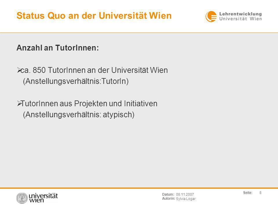Seite: Sylvia Logar Datum: Autorin: 8 08.11.2007 Status Quo an der Universität Wien Anzahl an TutorInnen: ca. 850 TutorInnen an der Universität Wien (