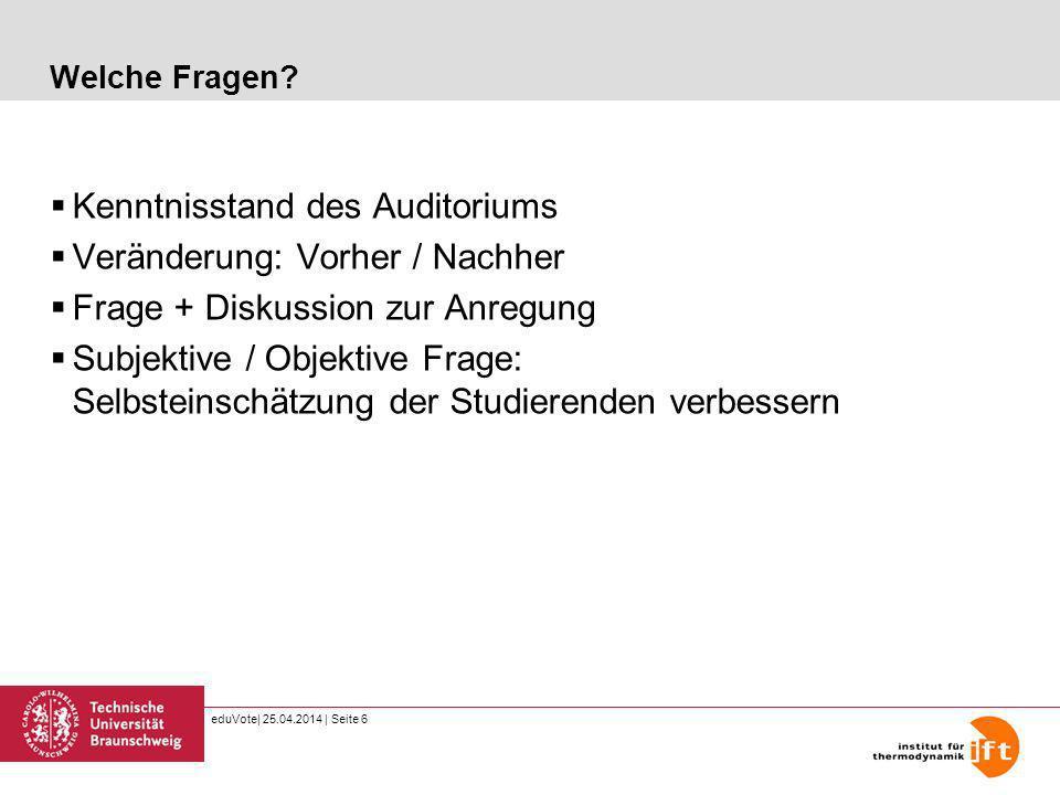 eduVote| 25.04.2014 | Seite 6 Welche Fragen? Kenntnisstand des Auditoriums Veränderung: Vorher / Nachher Frage + Diskussion zur Anregung Subjektive /