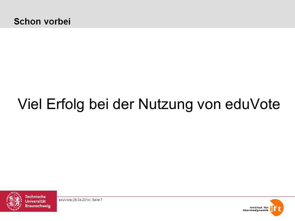 eduVote| 25.04.2014 | Seite 7 Schon vorbei Viel Erfolg bei der Nutzung von eduVote