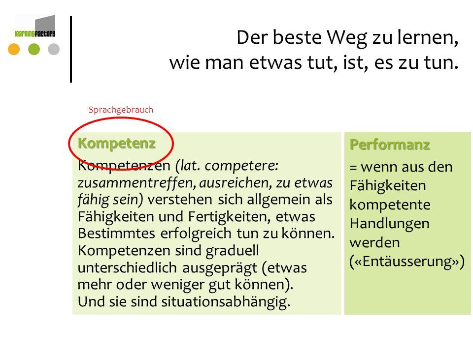 Der beste Weg zu lernen, wie man etwas tut, ist, es zu tun. Kompetenz Kompetenzen (lat. competere: zusammentreffen, ausreichen, zu etwas fähig sein) v
