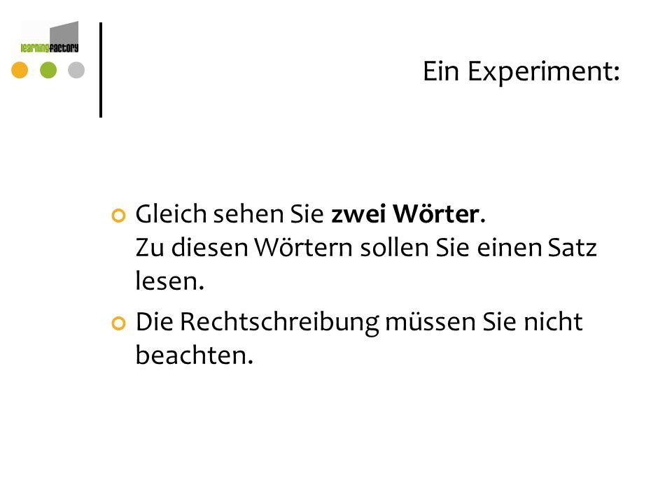 Ein Experiment: Gleich sehen Sie zwei Wörter. Zu diesen Wörtern sollen Sie einen Satz lesen. Die Rechtschreibung müssen Sie nicht beachten.