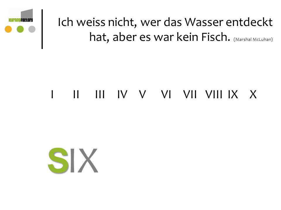 Ich weiss nicht, wer das Wasser entdeckt hat, aber es war kein Fisch. (Marshal McLuhan) IIIVIIIVIIV VIIIIX IVI X IX S