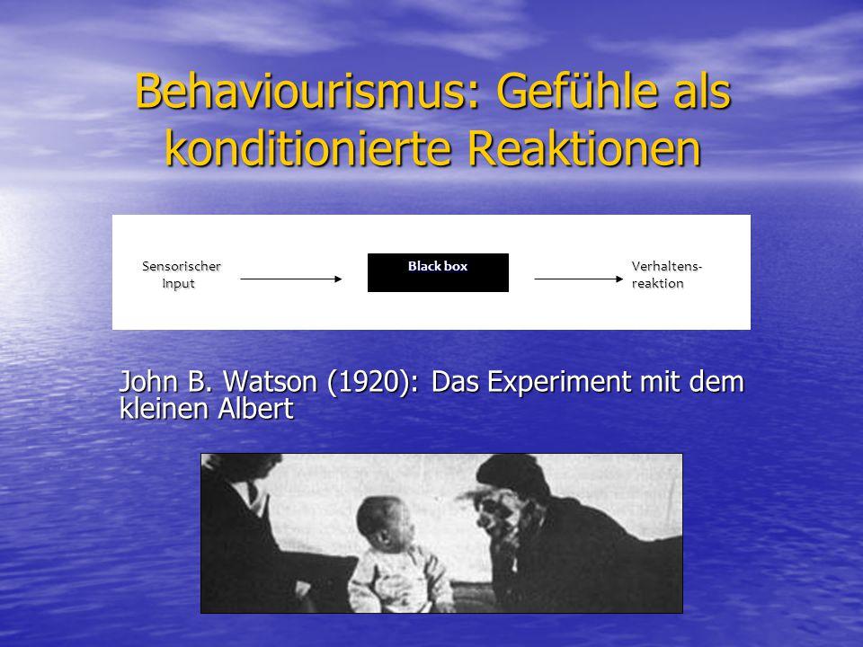 Behaviourismus: Gefühle als konditionierte Reaktionen John B. Watson (1920): Das Experiment mit dem kleinen Albert Black box Sensorischer Input Sensor