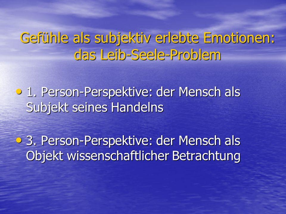 Gefühle als subjektiv erlebte Emotionen: das Leib-Seele-Problem 1. Person-Perspektive: der Mensch als Subjekt seines Handelns 1. Person-Perspektive: d