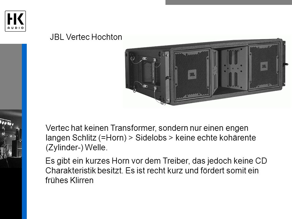 JBL Vertec Hochton Vertec hat keinen Transformer, sondern nur einen engen langen Schlitz (=Horn) > Sidelobs > keine echte kohärente (Zylinder-) Welle.