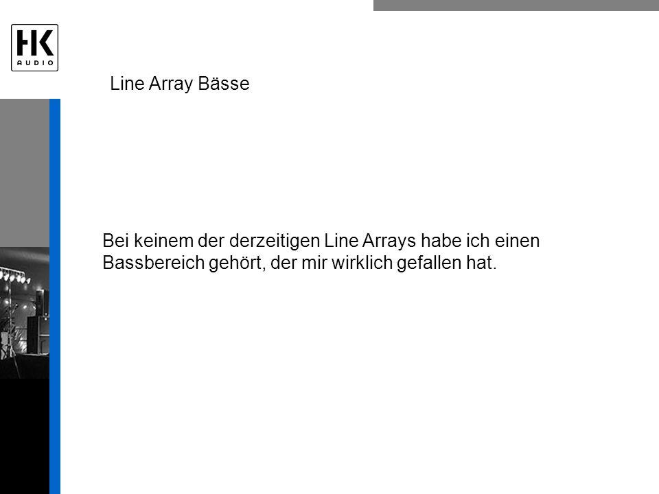 Bei keinem der derzeitigen Line Arrays habe ich einen Bassbereich gehört, der mir wirklich gefallen hat. Line Array Bässe
