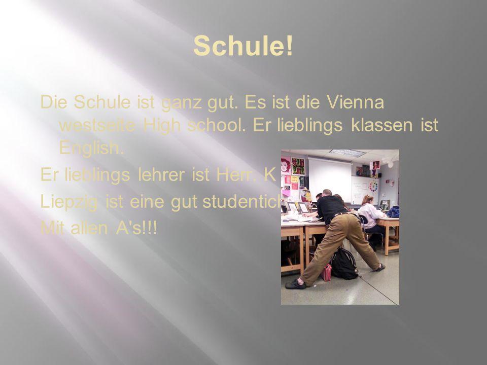 Schule! Die Schule ist ganz gut. Es ist die Vienna westseite High school. Er lieblings klassen ist English. Er lieblings lehrer ist Herr. K Liepzig is