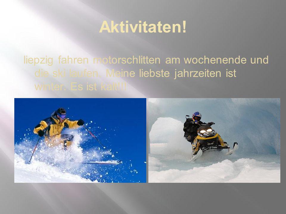 Aktivitaten! liepzig fahren motorschlitten am wochenende und die ski laufen. Meine liebste jahrzeiten ist winter. Es ist kalt!!!
