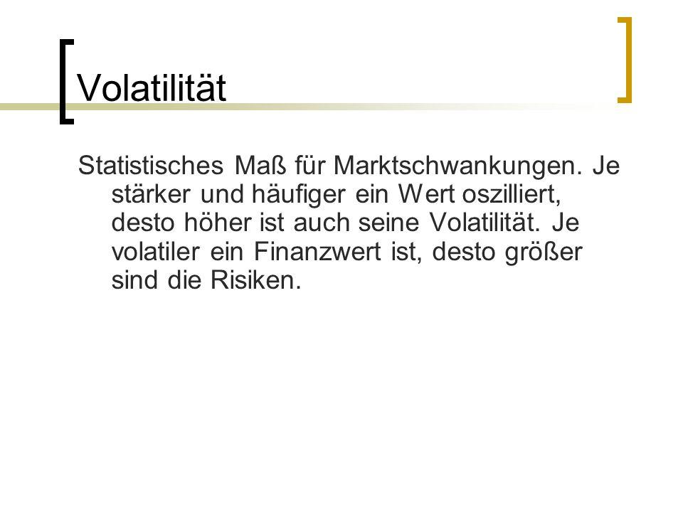 Volatilität Statistisches Maß für Marktschwankungen. Je stärker und häufiger ein Wert oszilliert, desto höher ist auch seine Volatilität. Je volatiler