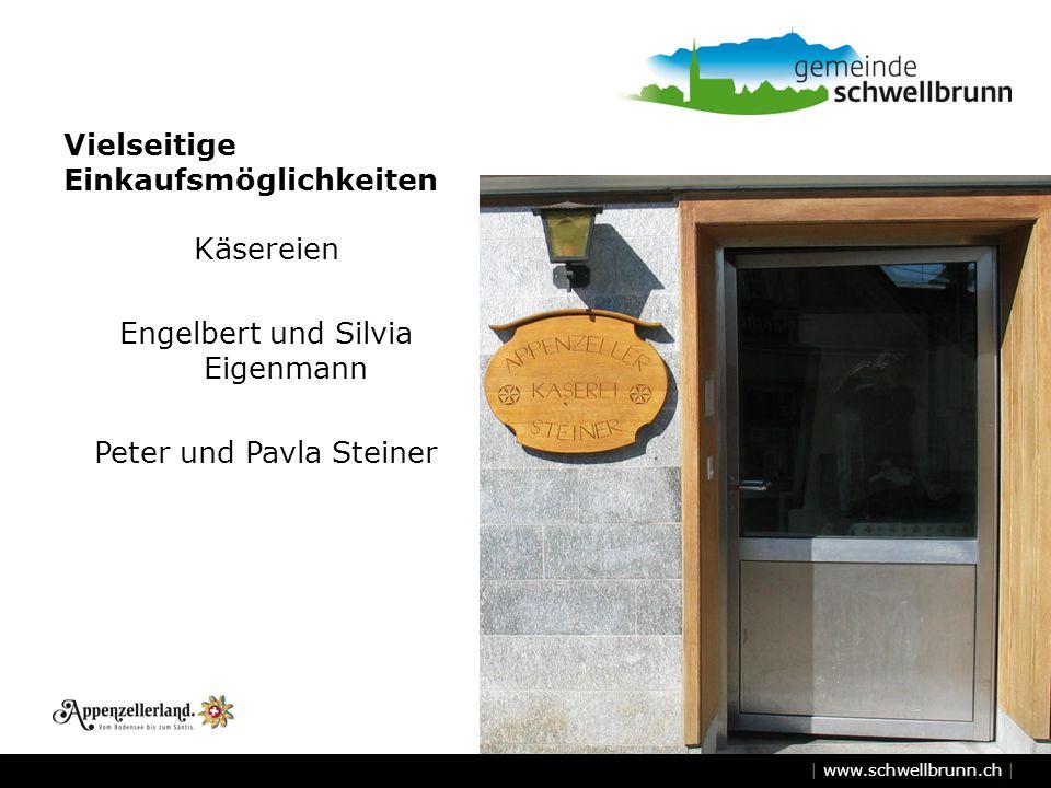 | www.schwellbrunn.ch | Vielseitige Einkaufsmöglichkeiten Käsereien Engelbert und Silvia Eigenmann Peter und Pavla Steiner