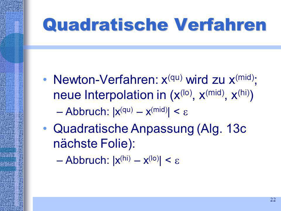 22 Quadratische Verfahren Newton-Verfahren: x (qu) wird zu x (mid) ; neue Interpolation in (x (lo), x (mid), x (hi) ) –Abbruch: |x (qu) – x (mid) | < Quadratische Anpassung (Alg.