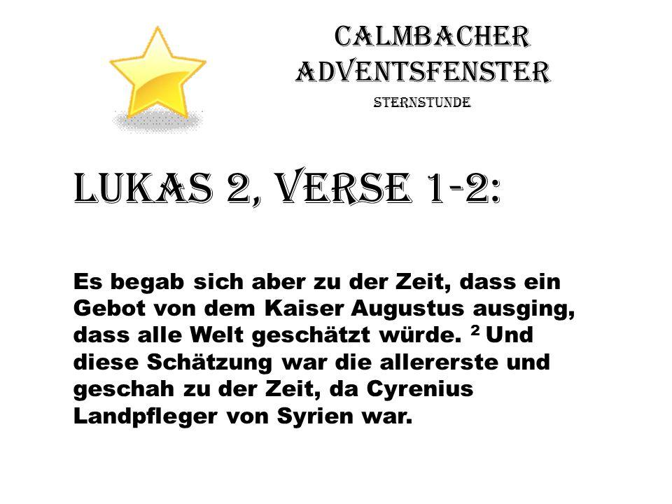 Calmbacher Adventsfenster Sternstunde Lukas 2, Verse 1-2: Es begab sich aber zu der Zeit, dass ein Gebot von dem Kaiser Augustus ausging, dass alle We