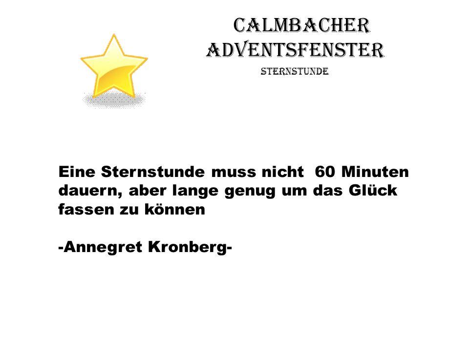 Calmbacher Adventsfenster Sternstunde Eine Sternstunde muss nicht 60 Minuten dauern, aber lange genug um das Glück fassen zu können -Annegret Kronberg
