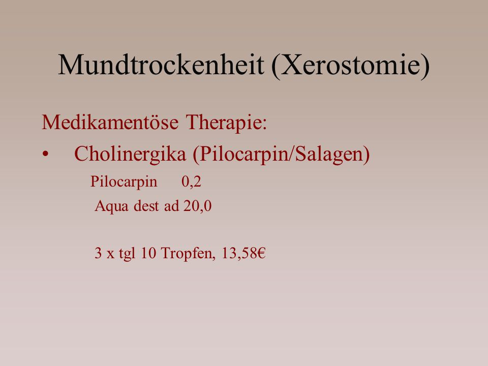 Mundtrockenheit (Xerostomie) Medikamentöse Therapie: Cholinergika (Pilocarpin/Salagen) Pilocarpin 0,2 Aqua dest ad 20,0 3 x tgl 10 Tropfen, 13,58