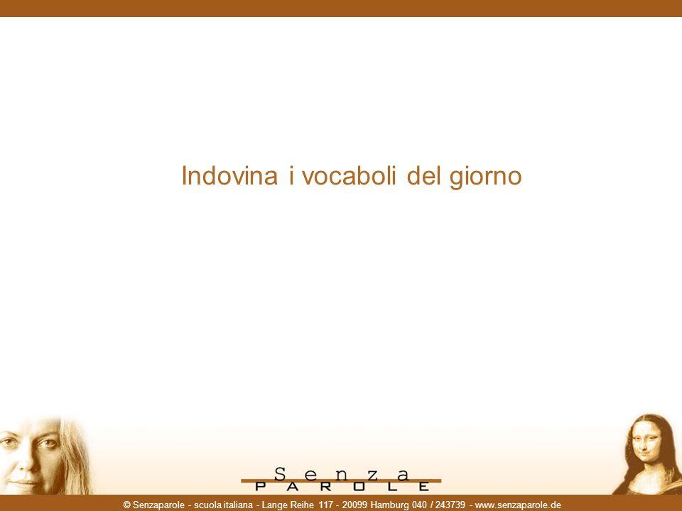 © Senzaparole - scuola italiana - Lange Reihe 117 - 20099 Hamburg 040 / 243739 - www.senzaparole.de Indovina i vocaboli del giorno