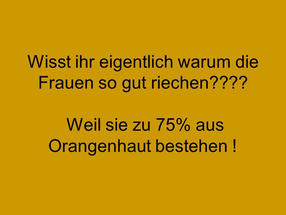 Wisst ihr eigentlich warum die Frauen so gut riechen???? Weil sie zu 75% aus Orangenhaut bestehen !