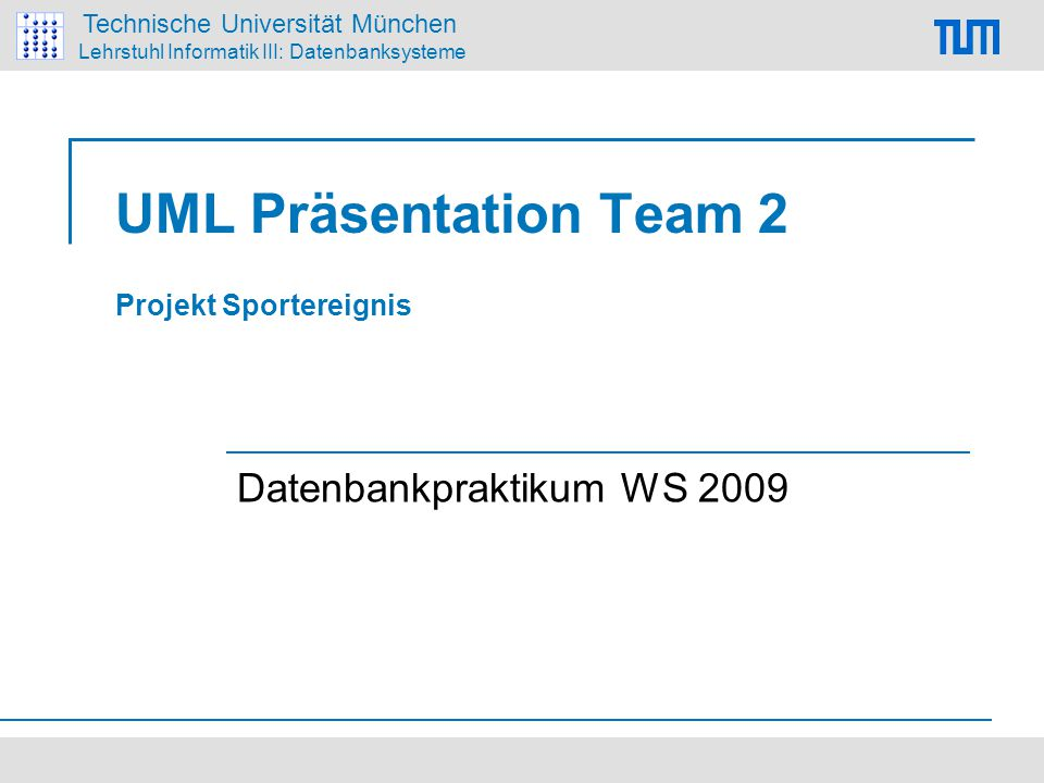 Technische Universität München Lehrstuhl Informatik III: Datenbanksysteme UML Präsentation Team 2 Projekt Sportereignis Datenbankpraktikum WS 2009