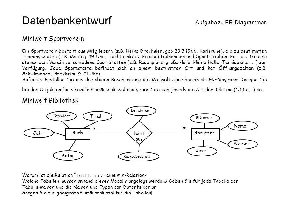 Datenbankentwurf Aufgabe zu ER-Diagrammen Rückgabedatum BuchBenutzer leiht aus Standort Jahr Leihdatum BNummer Name Wohnort Titel Autor Alter n m Mini