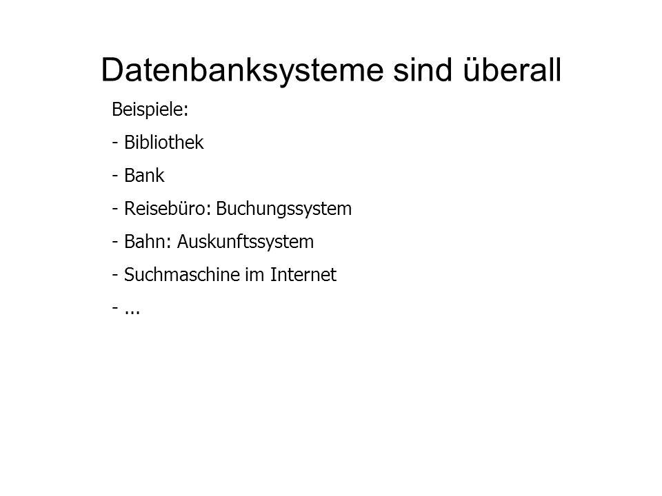Datenbanksysteme sind überall Beispiele: - Bibliothek - Bank - Reisebüro: Buchungssystem - Bahn: Auskunftssystem - Suchmaschine im Internet -...