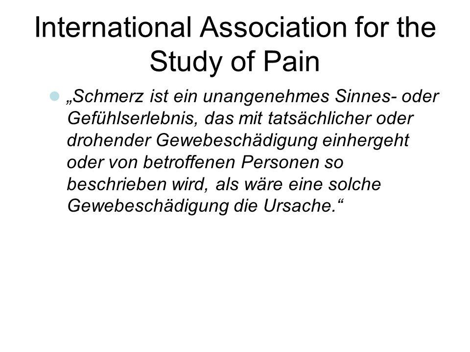 """International Association for the Study of Pain  """"Schmerz ist ein unangenehmes Sinnes- oder Gefühlserlebnis, das mit tatsächlicher oder drohender Gewebeschädigung einhergeht oder von betroffenen Personen so beschrieben wird, als wäre eine solche Gewebeschädigung die Ursache."""